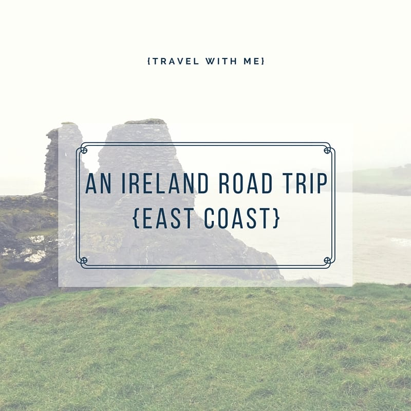 Travel With Me // An Ireland Road Trip: East Coast