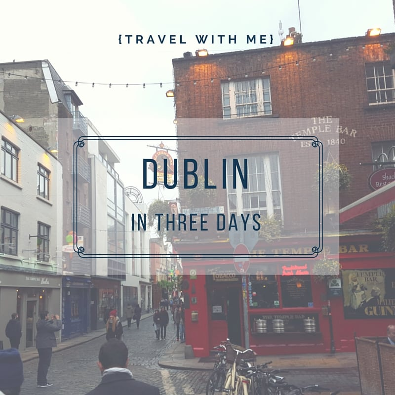Travel With Me // Dublin in Three Days