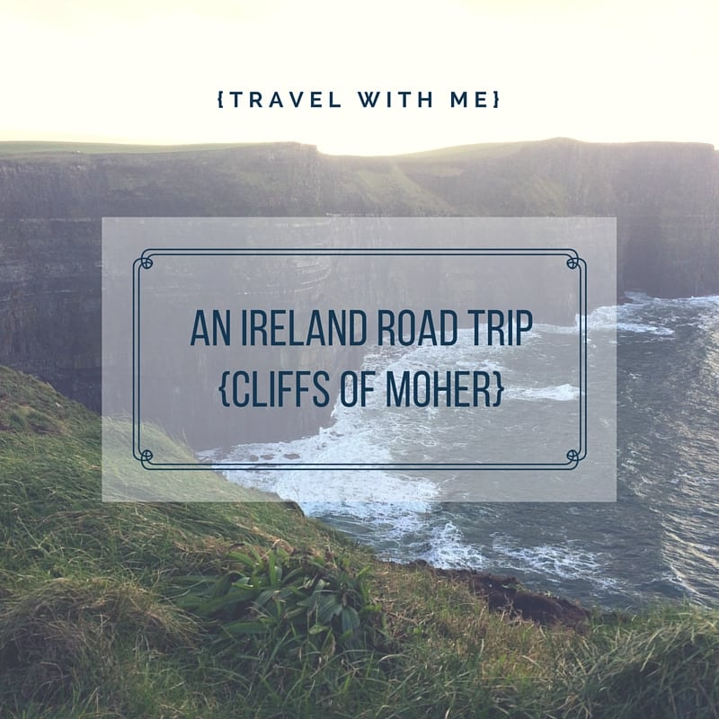 Travel With Me // An Ireland Road Trip: Cliffs of Moher
