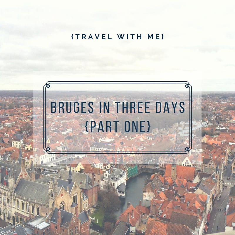 Travel With Me // Bruges in Three Days (Part 1 of 2)