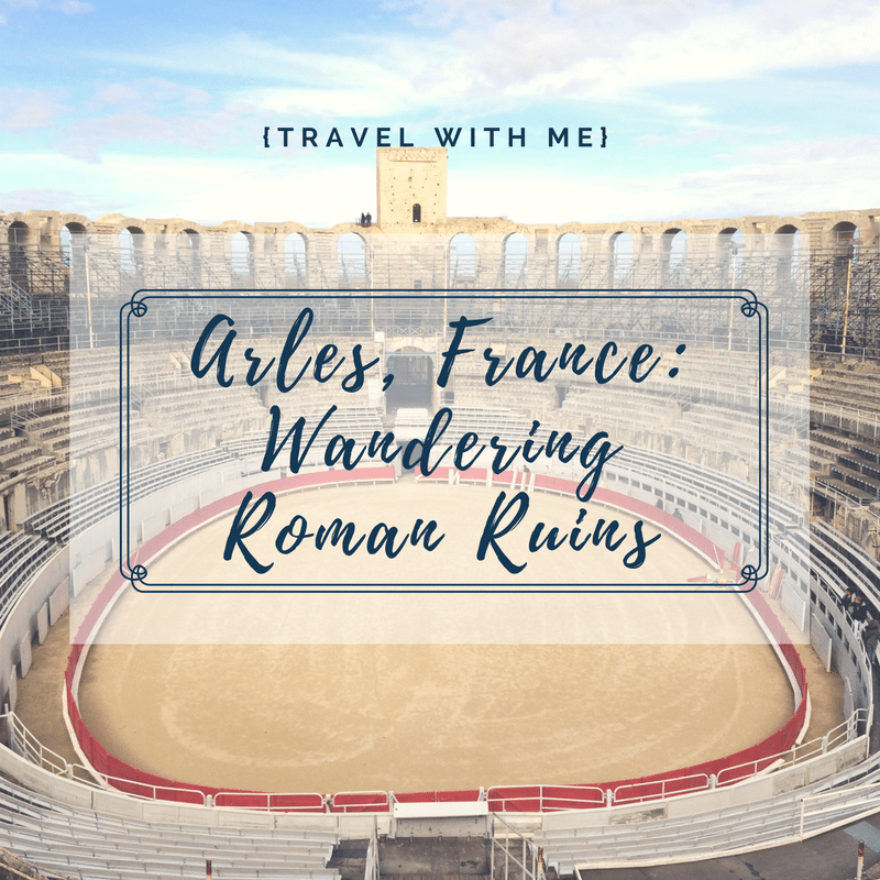 Travel With Me // Arles & Roman Ruins
